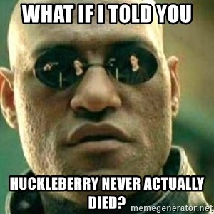 What If I Told You - What if i told you huckleberry never actually died?