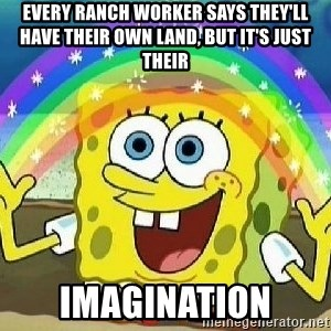 Imagination - every ranch worker says they'll have their own land, but it's just their imagination