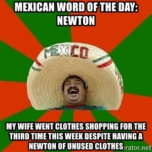 Successful Mexican - Mexican Word of the day: Newton My wife went clothes shopping for the third time this week despite having a Newton of unused clothes