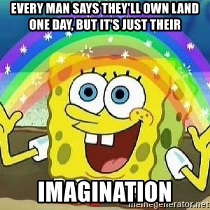 Imagination - every man says they'll own land one day, but it's just their imagination