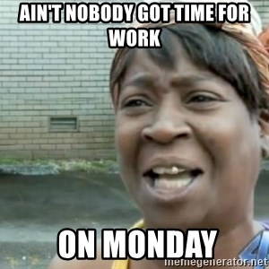 Xbox one aint nobody got time for that shit. - Ain't nobody got time for work  on Monday
