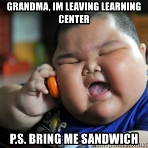 fat chinese kid - Grandma, Im leaving Learning center p.s. bring me sandwich