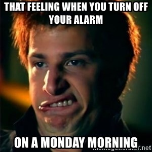 Jizzt in my pants - That feeling when you turn off your alarm  on a Monday morning