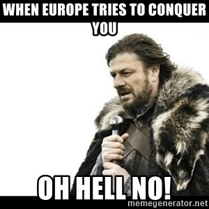Winter is Coming - When Europe tries to conquer you Oh Hell No!