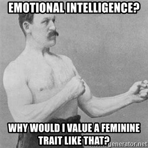 overly manly man - emotional intelligence? why would i value a feminine trait like that?