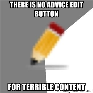 Advice Edit Button - there is no advice edit button for terrible content