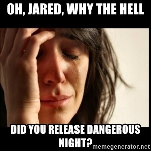 First World Problems - oh, jared, why the hell did you release dangerous night?
