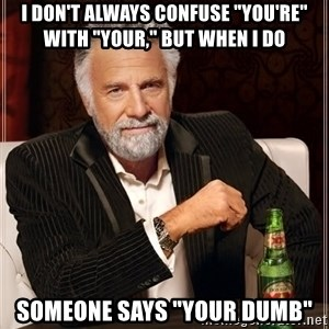 "The Most Interesting Man In The World - i don't always confuse ""you're"" with ""your,"" but when i do someone says ""your dumb"""