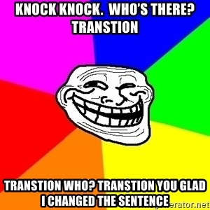 Trollface - Knock Knock.  Who's there? Transtion  Transtion who? Transtion you glad I changed the sentence