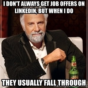 The Most Interesting Man In The World - i don't always get job offers on LinkedIn, but when i do they usually fall through