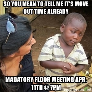 Skeptical 3rd World Kid - So You Mean To Tell Me It's Move Out Time Already Madatory Floor Meeting Apr. 11th @ 7pm