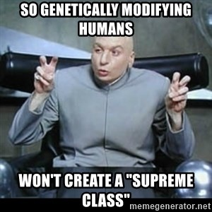 """dr. evil quotation marks - so genetically modifying humans won't create a """"supreme class"""""""
