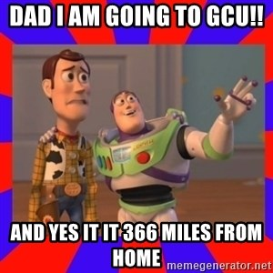 Everywhere - dad i am going to GCU!!  And yes it it 366 miles from home