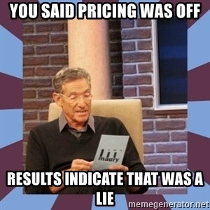 maury povich lol - YOU SAID PRICING WAS OFF RESULTS INDICATE THAT WAS A LIE