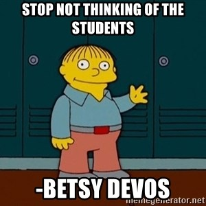 Ralph Wiggum - stop not thinking of the students -Betsy Devos