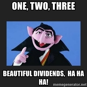 The Count from Sesame Street - one, two, three beautiful dividends,  ha ha ha!