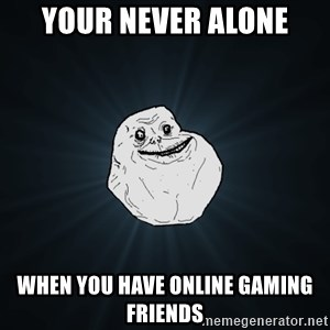 Forever Alone - Your Never Alone When you have online gaming friends