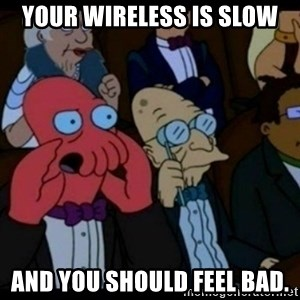 You should Feel Bad - Your wireless is slow and you should feel bad.