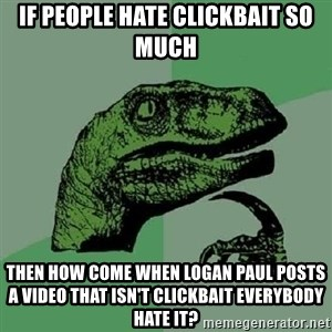 Philosoraptor - If people hate clickbait so much Then how come when logan paul posts a video that isn't clickbait everybody hate it?