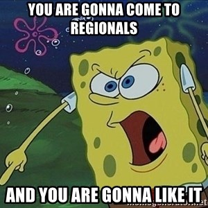 Screaming Spongebob - you are gonna come to regionals and you are gonna like it