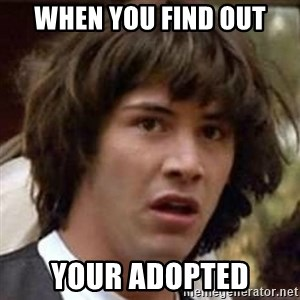 Conspiracy Keanu - when you find out your adopted
