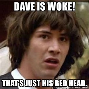 Conspiracy Keanu - Dave is Woke! That's just his bed head.