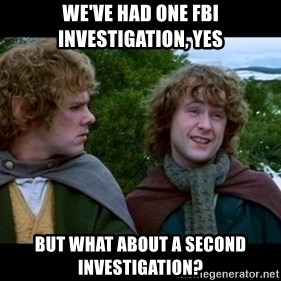 What about second breakfast? - WE'VE HAD ONE FBI INVESTIGATION, YES BUT WHAT ABOUT A SECOND INVESTIGATION?