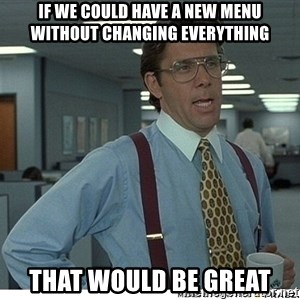 That would be great - If we could have a new menu without changing everything that would be great