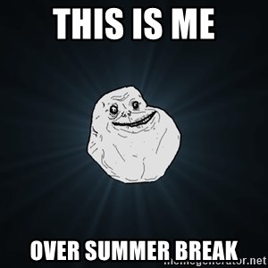 Forever Alone - this is me over summer break
