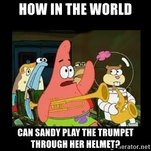 Patrick Star Instrument - How in the world Can Sandy play the trumpet through her helmet?