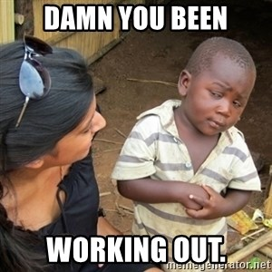 Skeptical 3rd World Kid - Damn you been working out.