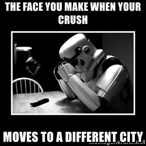 Sad Trooper - the face you make when your crush  moves to a different city
