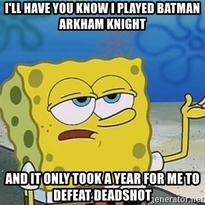 I'll have you know Spongebob - i'll have you know i played batman arkham knight and it only took a year for me to defeat deadshot