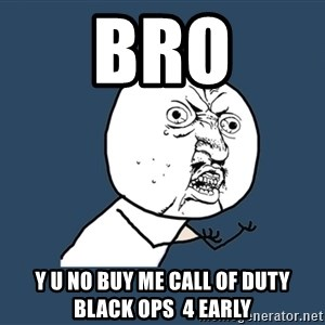 Y U No - Bro Y u no buy me call of duty black ops  4 early
