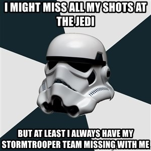 stormtrooper - I might miss all my shots at the Jedi But at least I always have my stormtrooper team missing with me