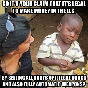 Skeptical 3rd World Kid - So it's your claim that it's legal to make money in the U.S. by selling all sorts of illegal drugs and also fully automatic weapons?
