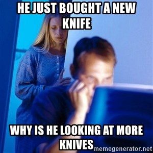 Redditors Wife - He just bought a new Knife Why is he looking at more knives