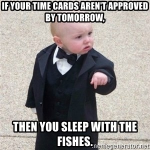 Mafia Baby - If your time cards aren't approved by tomorrow, then you sleep with the fishes.