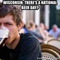 The Lazy College Senior - Wisconsin: There's a National Beer Day?