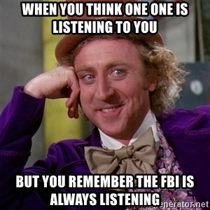 Willy Wonka - When you think one one is listening to you  But you remember the FBI is always listening