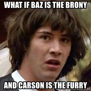 Conspiracy Keanu - what if baz is the brony and carson is the furry