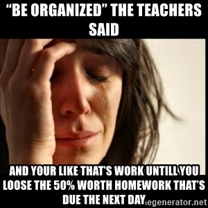 """First World Problems - """"Be Organized"""" The teachers said And your like that's work Untill you loose the 50% worth homework that's due the next day"""