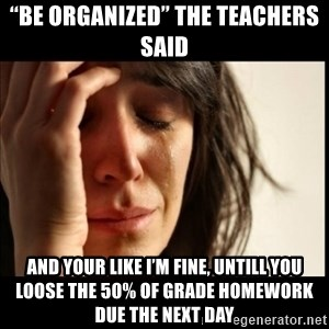 """First World Problems - """"Be organized"""" The teachers said And your like I'm fine, untill you loose the 50% of grade homework due the next day"""