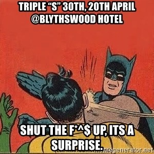 "batman slap robin - Triple ""S"" 30th, 20th April @Blythswood Hotel Shut the F*^$ up, its a surprise."