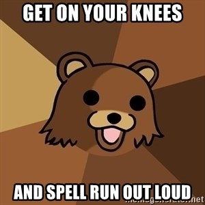Pedobear - get on your knees and spell run out loud