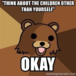 """Pedobear - """"think about the children other than yourself"""" okay"""