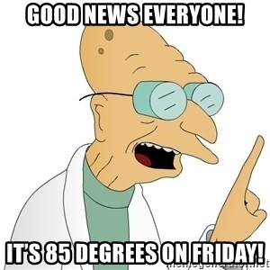 Good News Everyone - Good news everyone! It's 85 degrees on Friday!