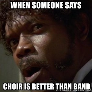 Angry Samuel L Jackson - when someone says  choir is better than band