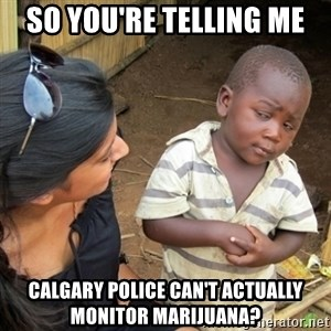 Skeptical 3rd World Kid - so you're telling me calgary police can't actually monitor marijuana?
