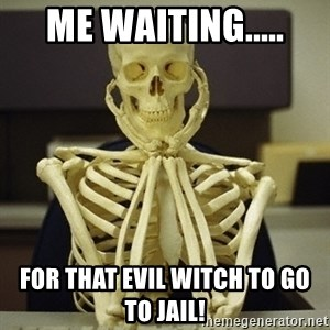 Skeleton waiting - me waiting..... for that evil witch to go to jail!